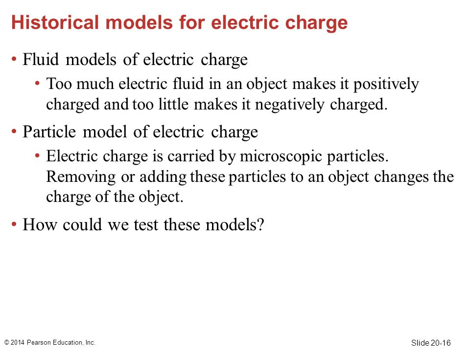 Slide 20-16 Historical models for electric charge Fluid models of electric charge Too much electric fluid in an object makes it positively charged and too little makes it negatively charged.