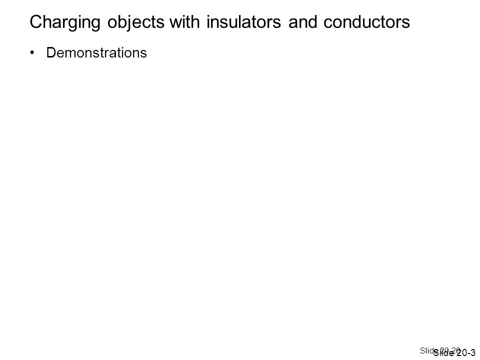 Slide 20-26 Charging objects with insulators and conductors Demonstrations Slide 20-3