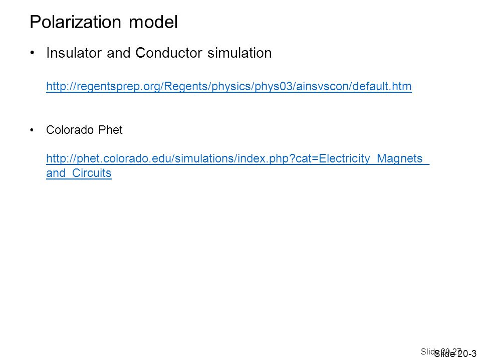 Slide 20-27 Polarization model Insulator and Conductor simulation http://regentsprep.org/Regents/physics/phys03/ainsvscon/default.htm http://regentsprep.org/Regents/physics/phys03/ainsvscon/default.htm Colorado Phet http://phet.colorado.edu/simulations/index.php?cat=Electricity_Magnets_ and_Circuits http://phet.colorado.edu/simulations/index.php?cat=Electricity_Magnets_ and_Circuits Slide 20-3