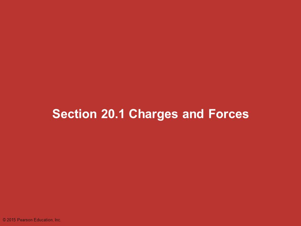 Section 20.1 Charges and Forces © 2015 Pearson Education, Inc.