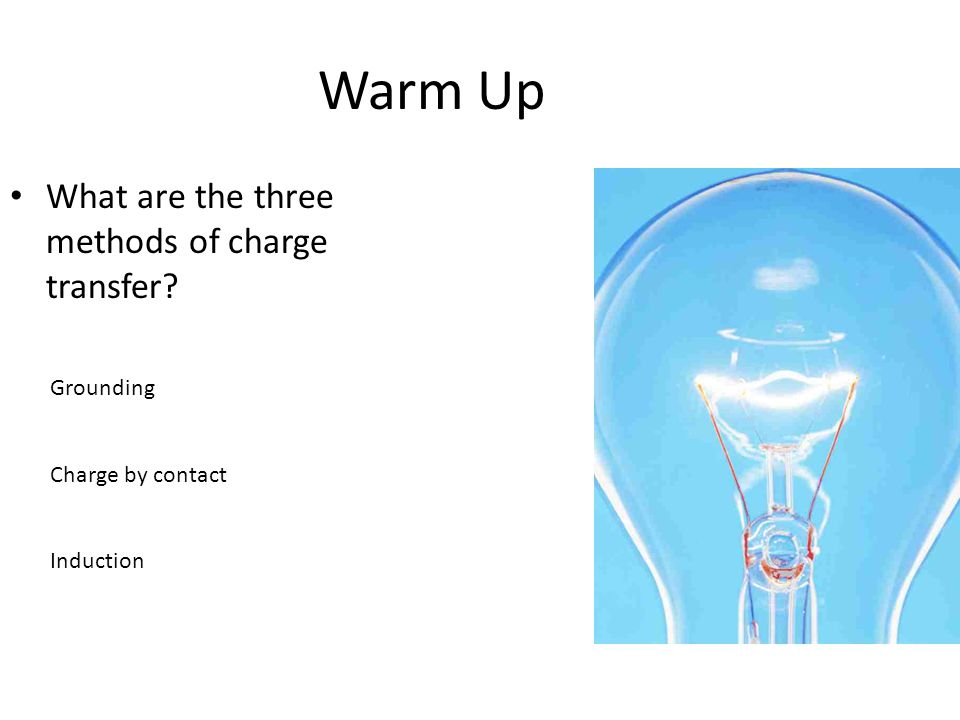 Warm Up What are the three methods of charge transfer? Grounding Charge by contact Induction