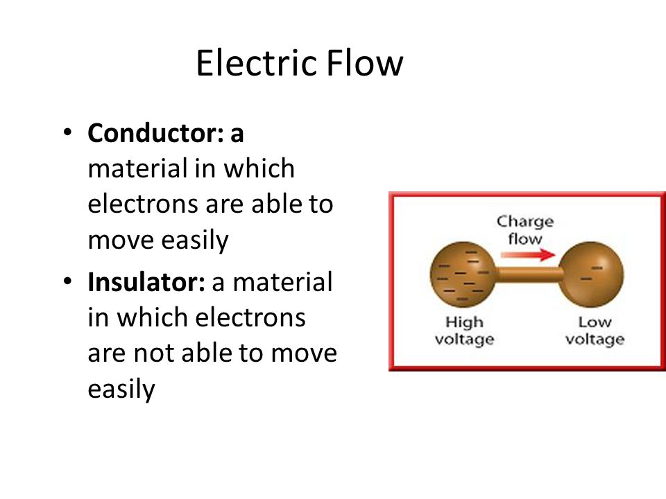 Electric Flow Conductor: a material in which electrons are able to move easily Insulator: a material in which electrons are not able to move easily