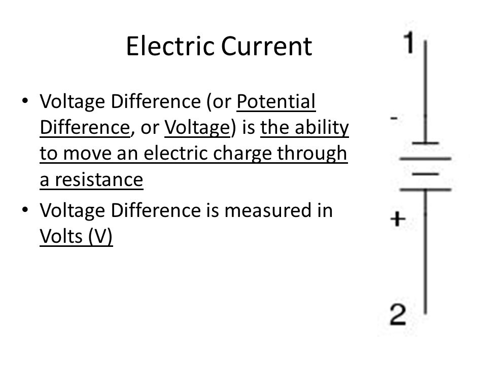 Electric Current Voltage Difference (or Potential Difference, or Voltage) is the ability to move an electric charge through a resistance Voltage Difference is measured in Volts (V)