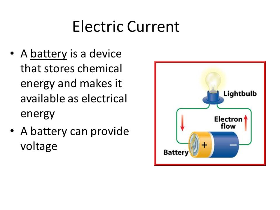 Electric Current A battery is a device that stores chemical energy and makes it available as electrical energy A battery can provide voltage