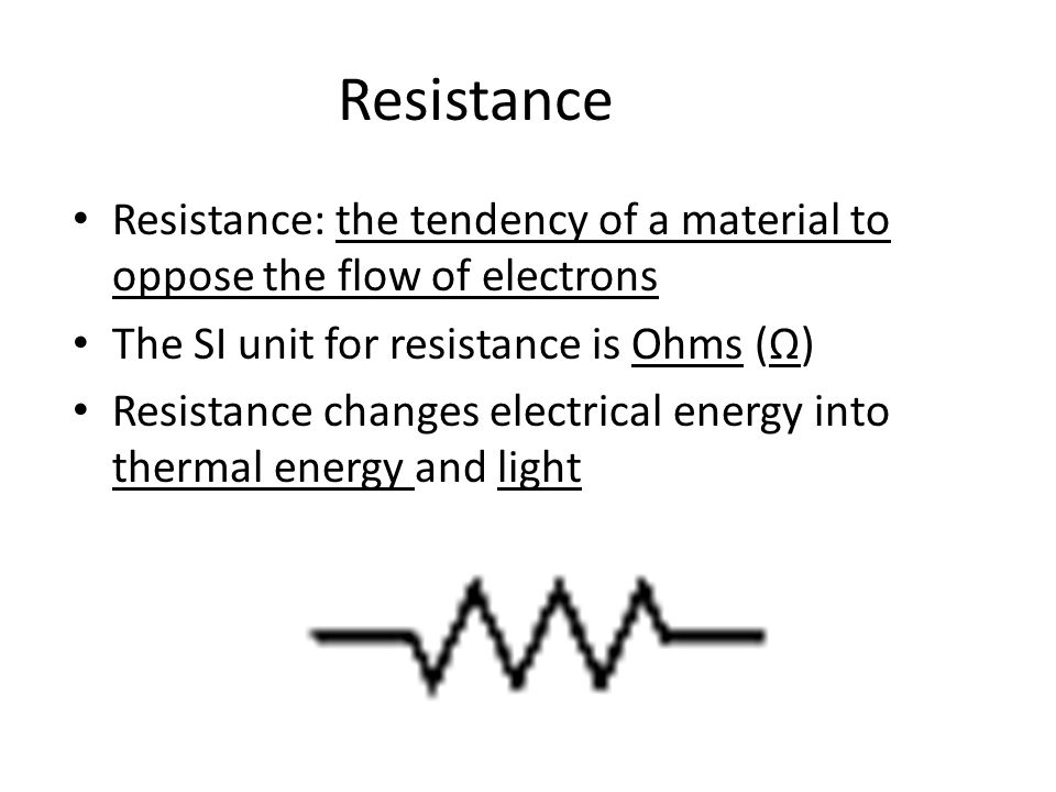 Resistance Resistance: the tendency of a material to oppose the flow of electrons The SI unit for resistance is Ohms (Ω) Resistance changes electrical energy into thermal energy and light