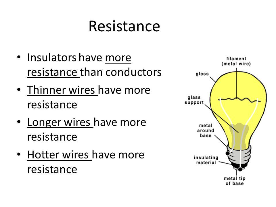 Resistance Insulators have more resistance than conductors Thinner wires have more resistance Longer wires have more resistance Hotter wires have more