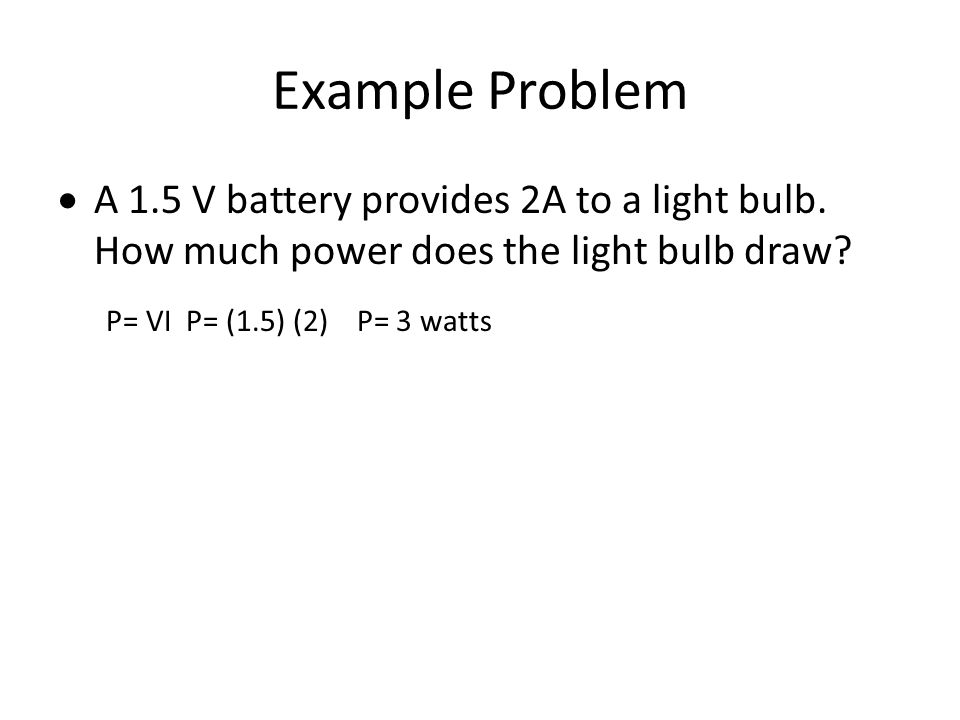 Example Problem  A 1.5 V battery provides 2A to a light bulb. How much power does the light bulb draw? P= VI P= (1.5) (2) P= 3 watts