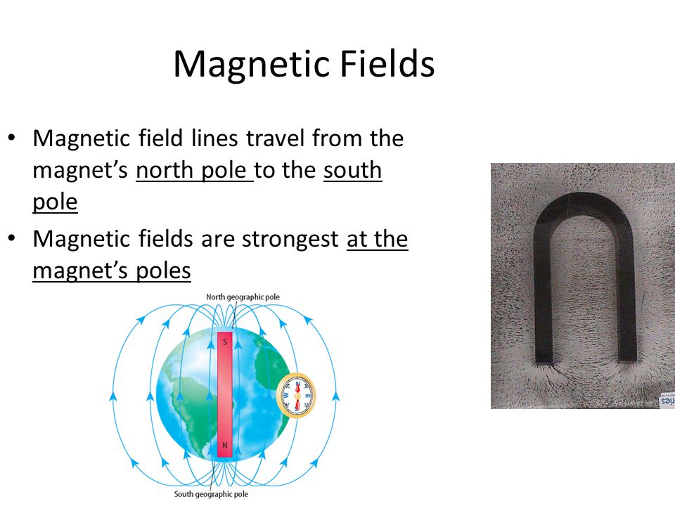 Magnetic Fields Magnetic field lines travel from the magnet's north pole to the south pole Magnetic fields are strongest at the magnet's poles