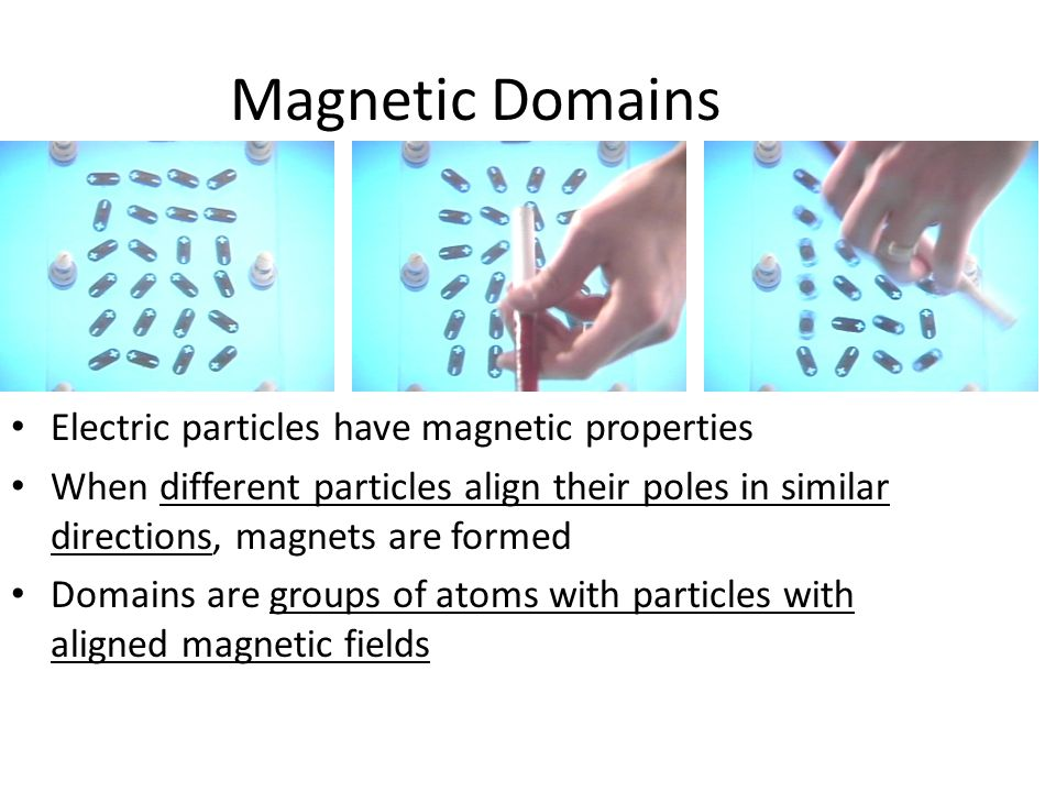 Magnetic Domains Electric particles have magnetic properties When different particles align their poles in similar directions, magnets are formed Doma