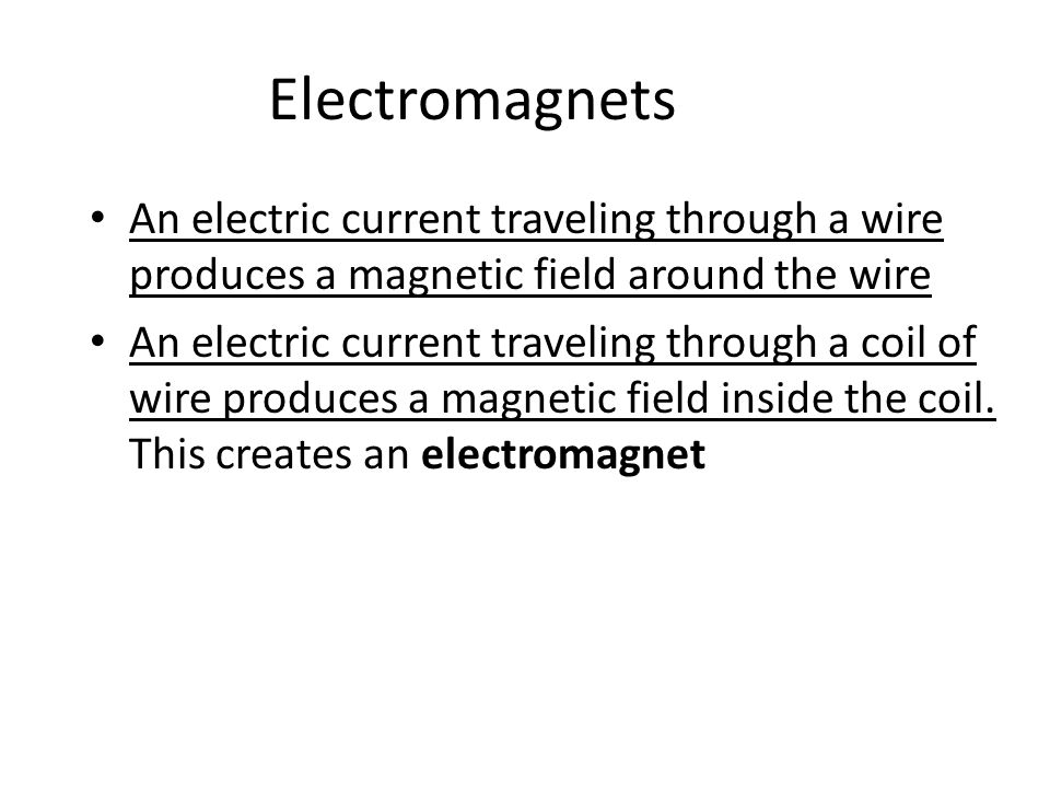 Electromagnets An electric current traveling through a wire produces a magnetic field around the wire An electric current traveling through a coil of wire produces a magnetic field inside the coil.