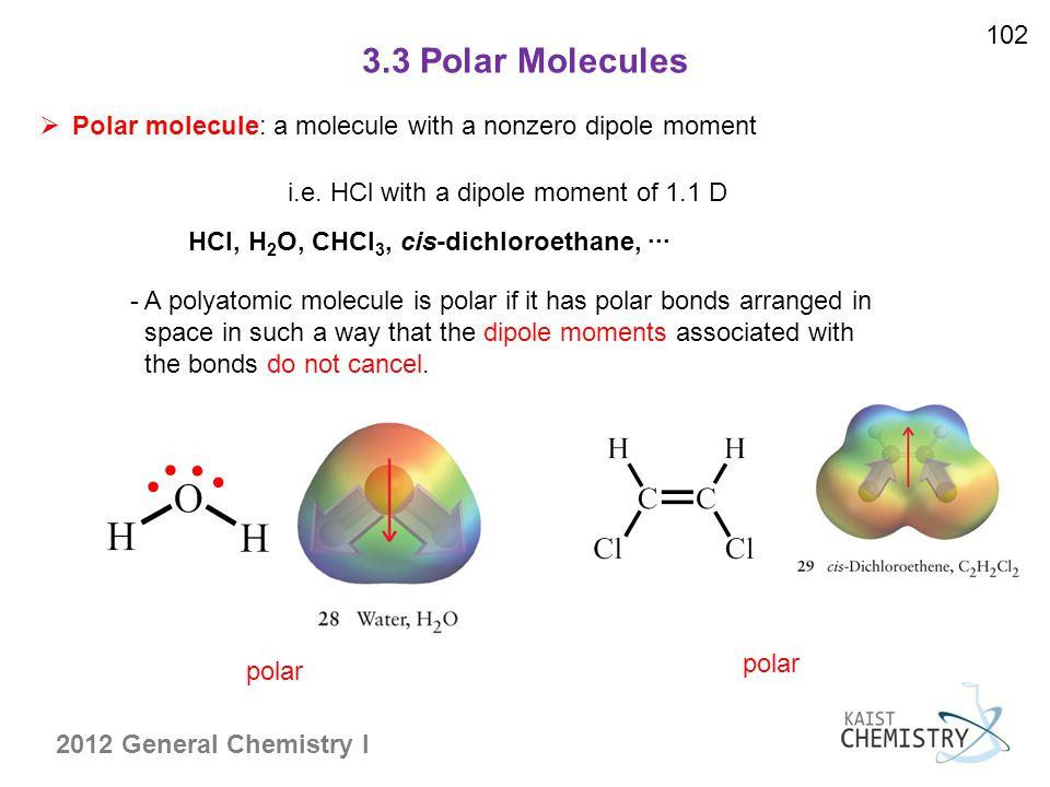 2012 General Chemistry I 3.3 Polar Molecules 102  Polar molecule: a molecule with a nonzero dipole moment i.e. HCl with a dipole moment of 1.1 D pola