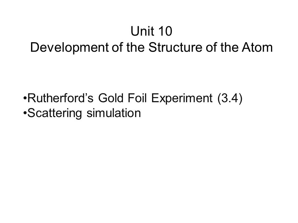 Unit 10 Development of the Structure of the Atom Rutherford's Gold Foil Experiment (3.4) Scattering simulation