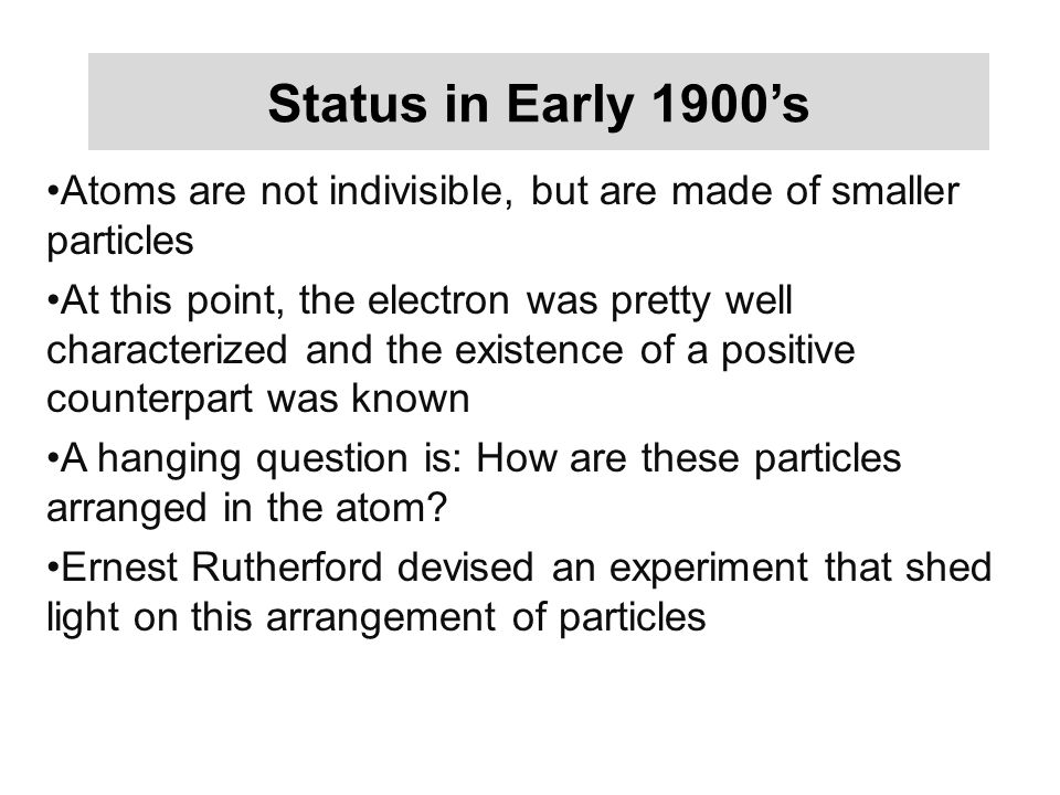 Status in Early 1900's Atoms are not indivisible, but are made of smaller particles At this point, the electron was pretty well characterized and the existence of a positive counterpart was known A hanging question is: How are these particles arranged in the atom.