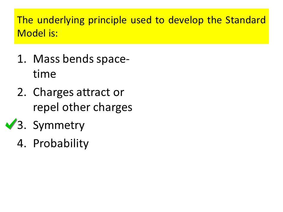 The underlying principle used to develop the Standard Model is: 1.Mass bends space- time 2.Charges attract or repel other charges 3.Symmetry 4.Probability