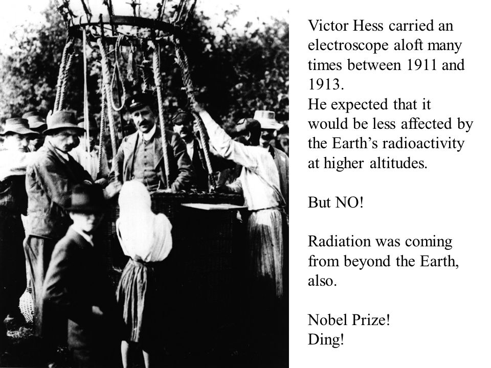 Victor Hess carried an electroscope aloft many times between 1911 and 1913. He expected that it would be less affected by the Earth's radioactivity at