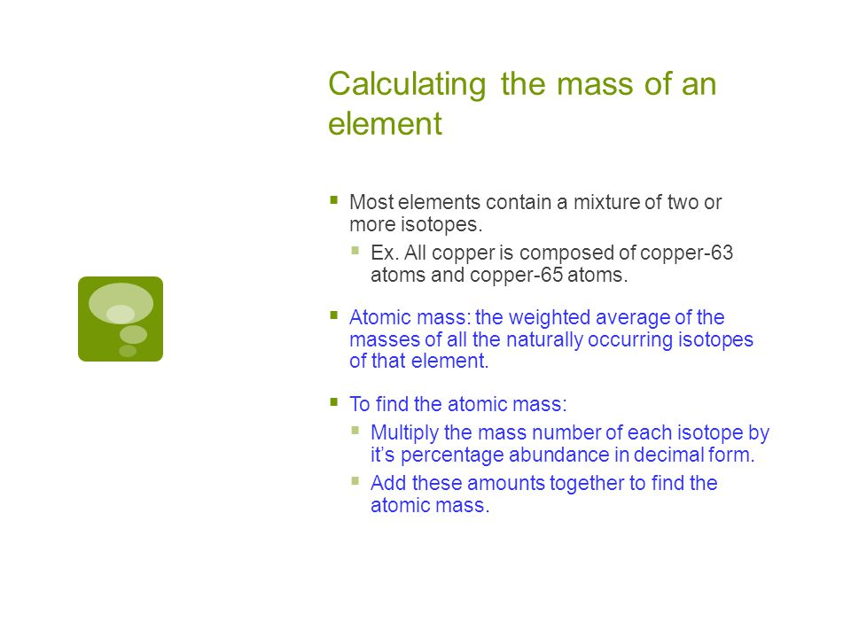 Calculating the mass of an element  Most elements contain a mixture of two or more isotopes.  Ex. All copper is composed of copper-63 atoms and copp