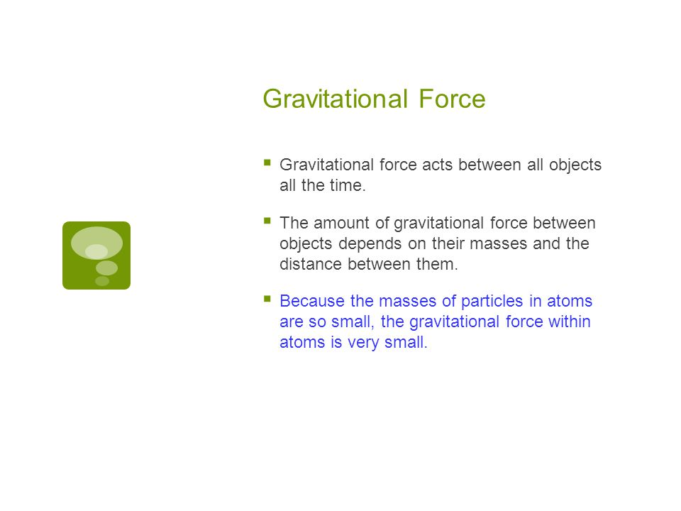 Gravitational Force  Gravitational force acts between all objects all the time.  The amount of gravitational force between objects depends on their