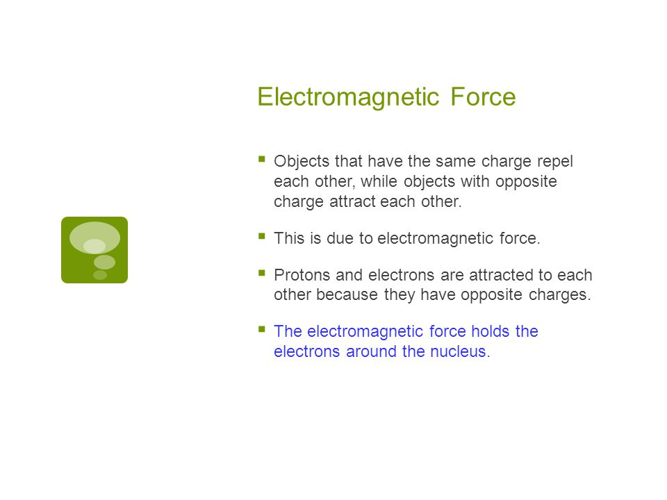 Electromagnetic Force  Objects that have the same charge repel each other, while objects with opposite charge attract each other.  This is due to el