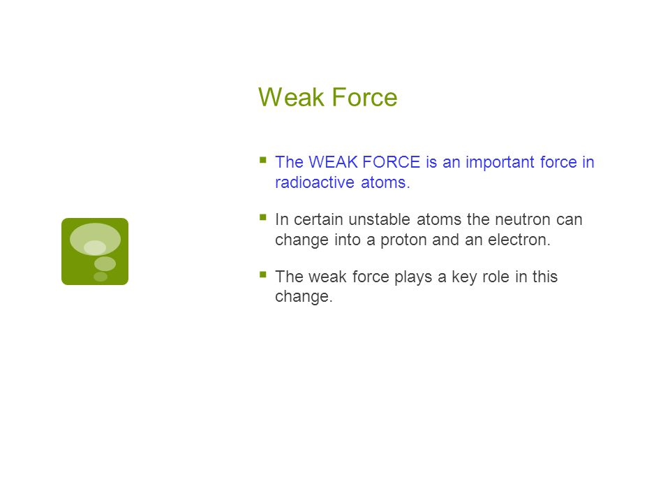 Weak Force  The WEAK FORCE is an important force in radioactive atoms.  In certain unstable atoms the neutron can change into a proton and an electr
