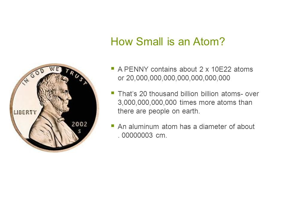How Small is an Atom?  A PENNY contains about 2 x 10Ε22 atoms or 20,000,000,000,000,000,000,000  That's 20 thousand billion billion atoms- over 3,00