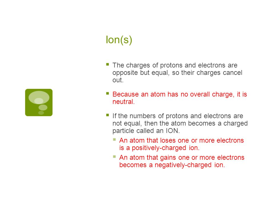 Ion(s)  The charges of protons and electrons are opposite but equal, so their charges cancel out.  Because an atom has no overall charge, it is neut