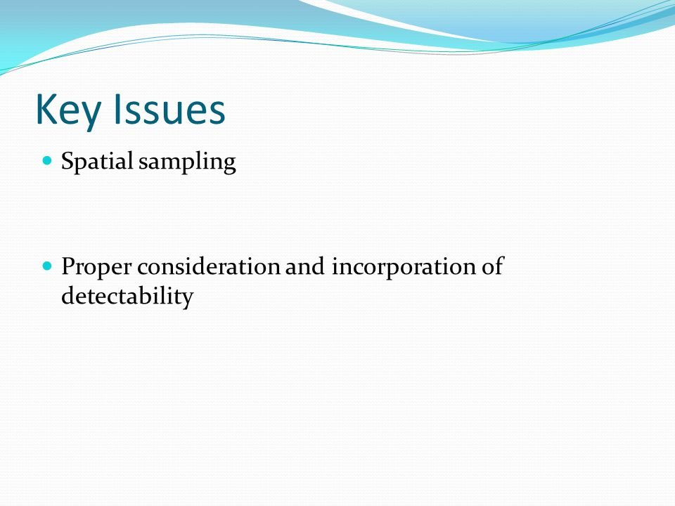 Key Issues Spatial sampling Proper consideration and incorporation of detectability