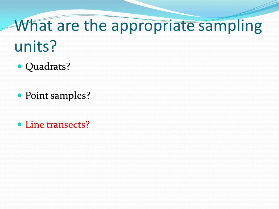 What are the appropriate sampling units? Quadrats? Point samples? Line transects?
