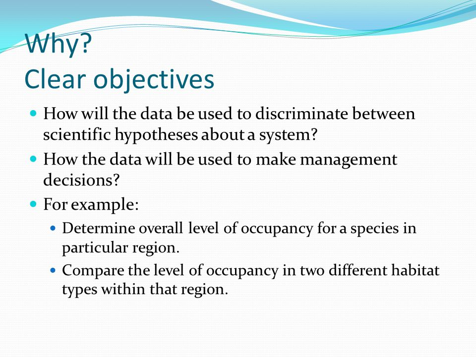 Why? Clear objectives How will the data be used to discriminate between scientific hypotheses about a system? How the data will be used to make manage