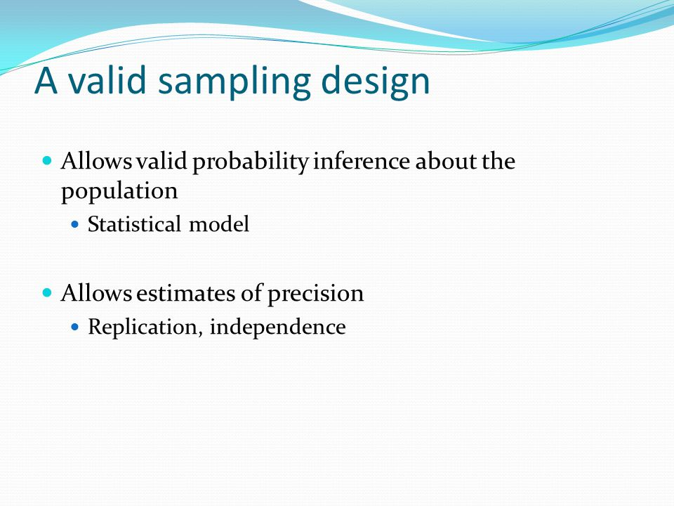 A valid sampling design Allows valid probability inference about the population Statistical model Allows estimates of precision Replication, independence