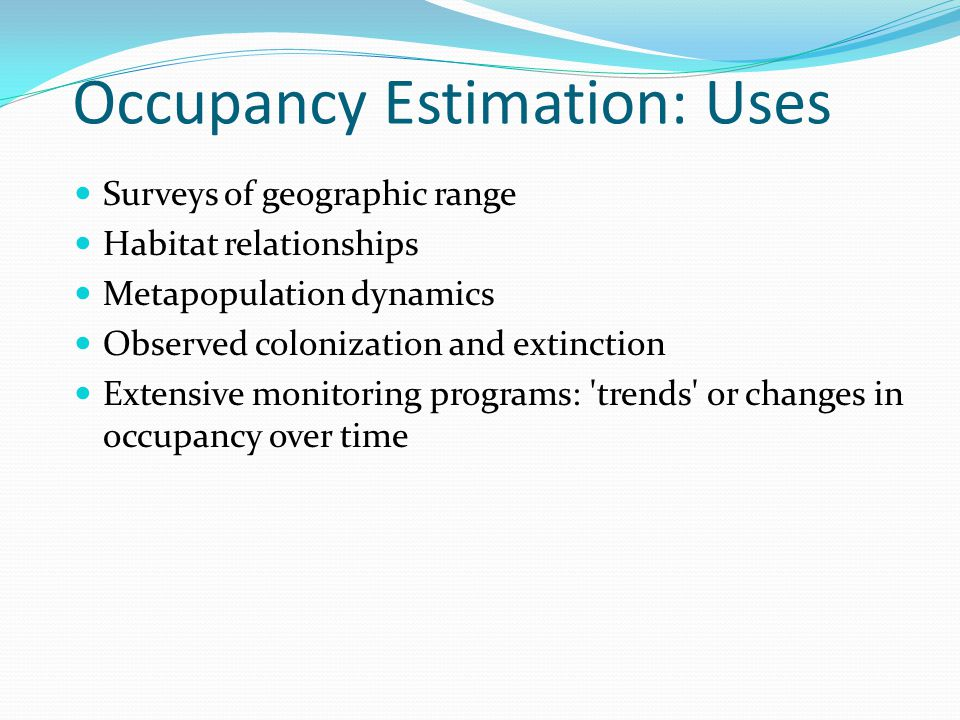 Occupancy Estimation: Uses Surveys of geographic range Habitat relationships Metapopulation dynamics Observed colonization and extinction Extensive monitoring programs: trends or changes in occupancy over time