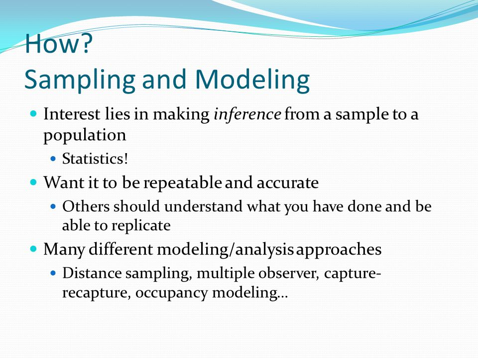 How? Sampling and Modeling Interest lies in making inference from a sample to a population Statistics! Want it to be repeatable and accurate Others sh