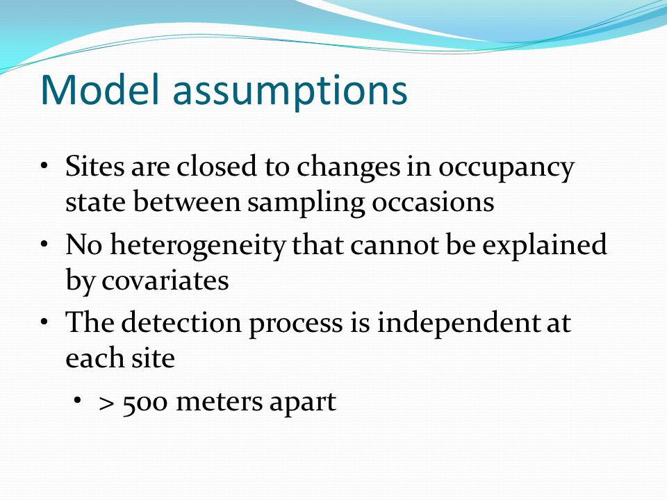 Sites are closed to changes in occupancy state between sampling occasions No heterogeneity that cannot be explained by covariates The detection process is independent at each site > 500 meters apart Model assumptions