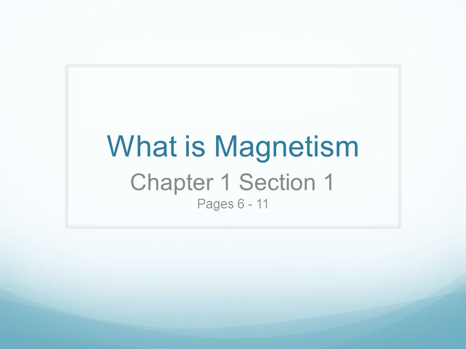 What is Magnetism Chapter 1 Section 1 Pages 6 - 11