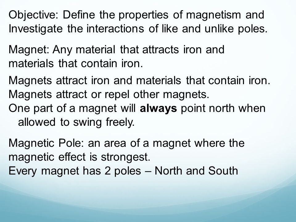 Objective: Define the properties of magnetism and Investigate the interactions of like and unlike poles. Magnet: Any material that attracts iron and m
