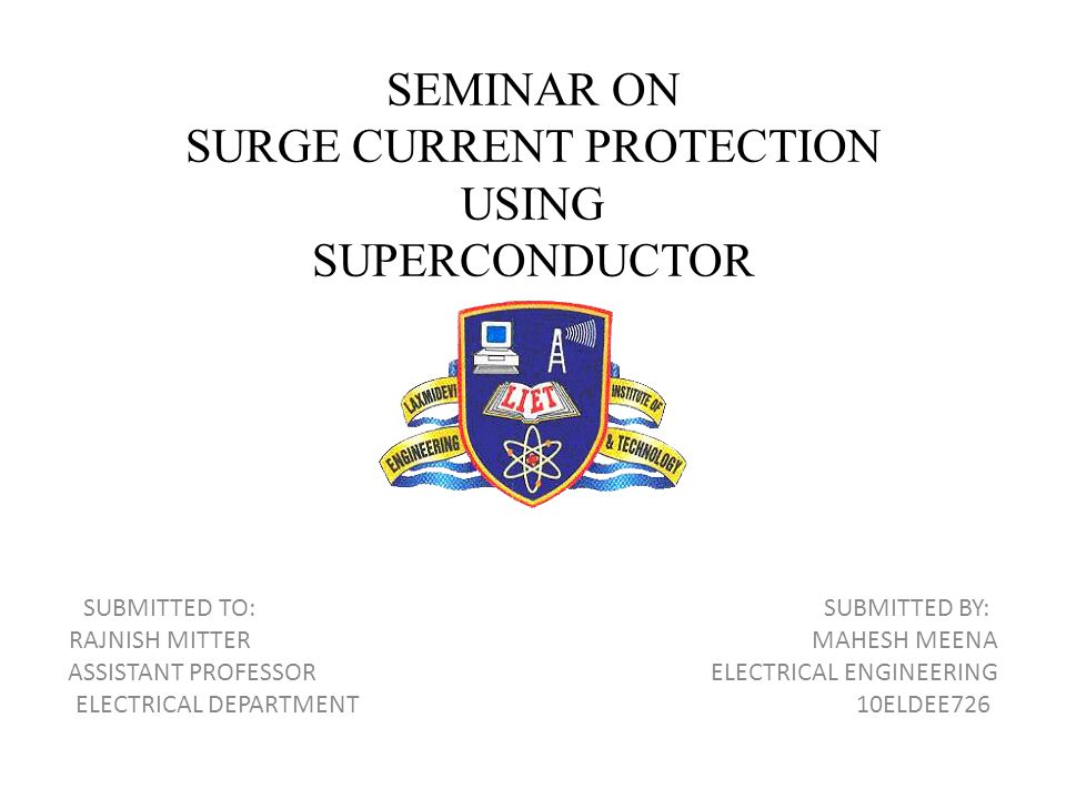 SEMINAR ON SURGE CURRENT PROTECTION USING SUPERCONDUCTOR SUBMITTED TO: SUBMITTED BY: RAJNISH MITTER MAHESH MEENA ASSISTANT PROFESSOR ELECTRICAL ENGINE