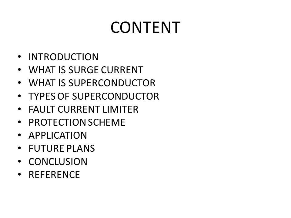CONTENT INTRODUCTION WHAT IS SURGE CURRENT WHAT IS SUPERCONDUCTOR TYPES OF SUPERCONDUCTOR FAULT CURRENT LIMITER PROTECTION SCHEME APPLICATION FUTURE P