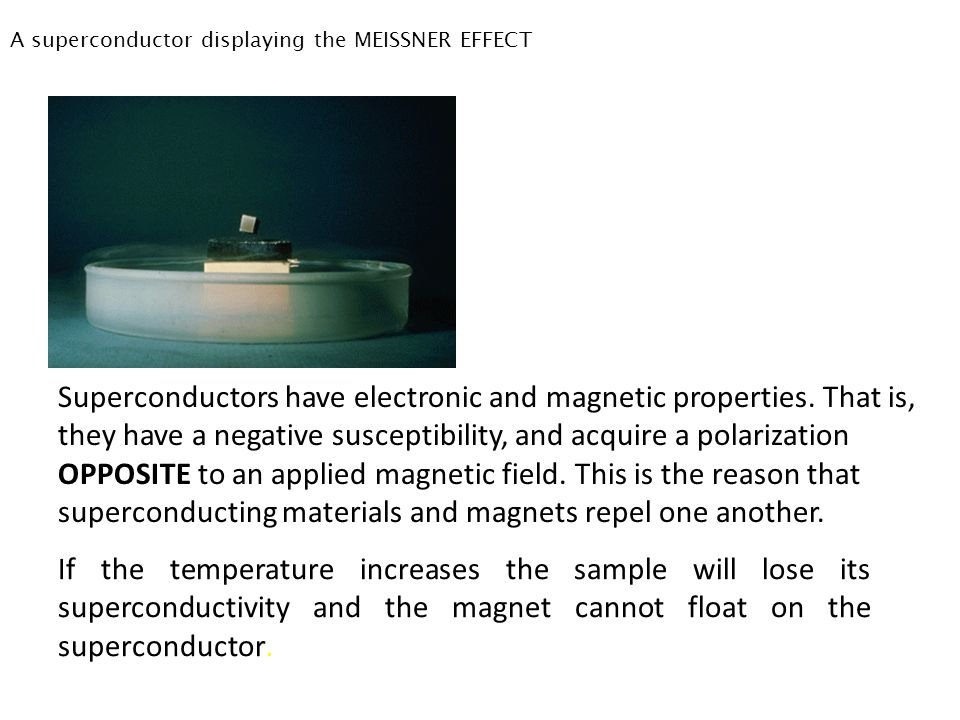 A superconductor displaying the MEISSNER EFFECT Superconductors have electronic and magnetic properties. That is, they have a negative susceptibility,