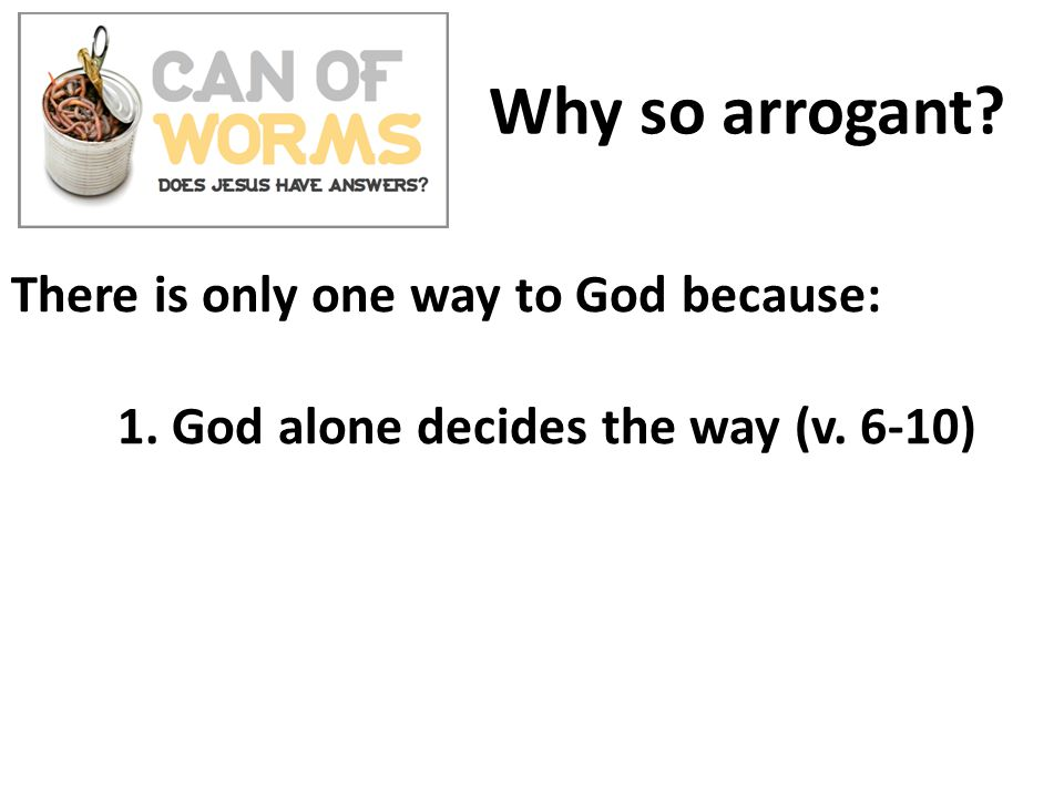 Why so arrogant.There is only one way to God because: 1.