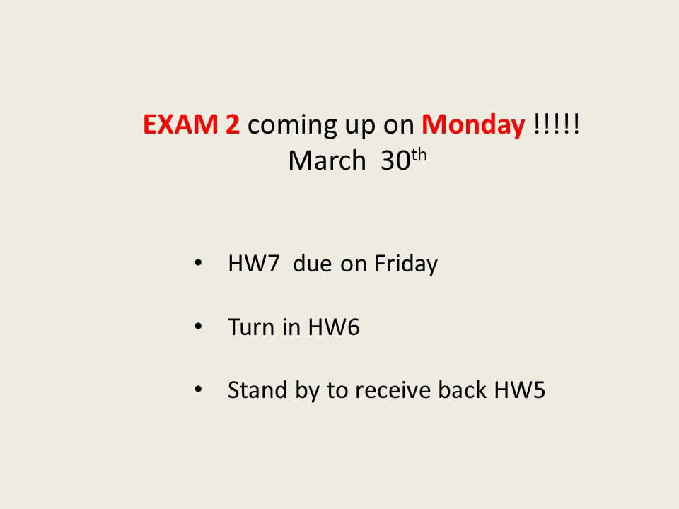 HW7 due on Friday Turn in HW6 Stand by to receive back HW5 EXAM 2 coming up on Monday !!!!.