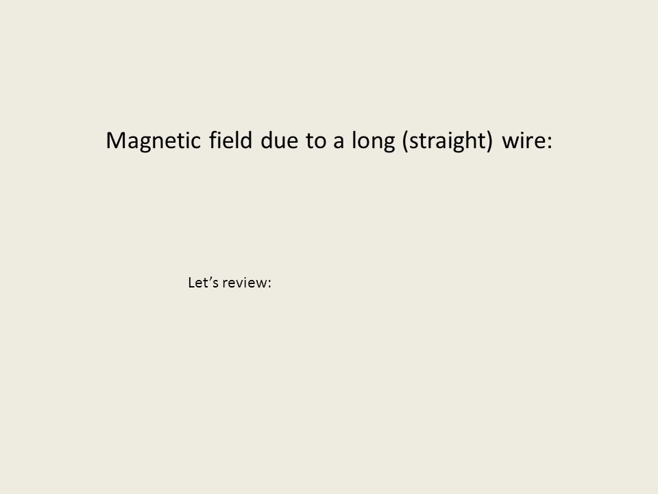 Magnetic field due to a long (straight) wire: Let's review: