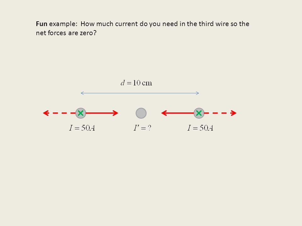 Fun example: How much current do you need in the third wire so the net forces are zero