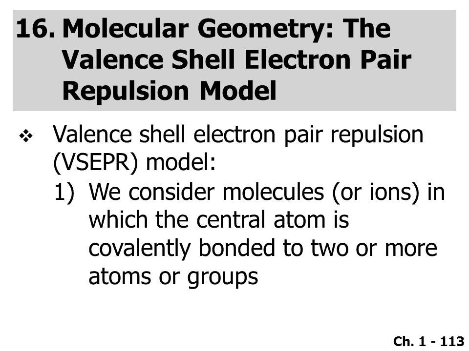 Ch. 1 - 113 16.Molecular Geometry: The Valence Shell Electron Pair Repulsion Model  Valence shell electron pair repulsion (VSEPR) model: 1)We conside