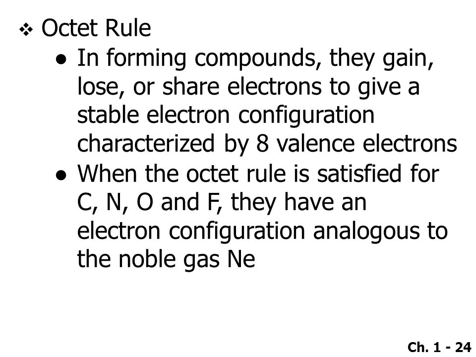 Ch. 1 - 24  Octet Rule ●In forming compounds, they gain, lose, or share electrons to give a stable electron configuration characterized by 8 valence