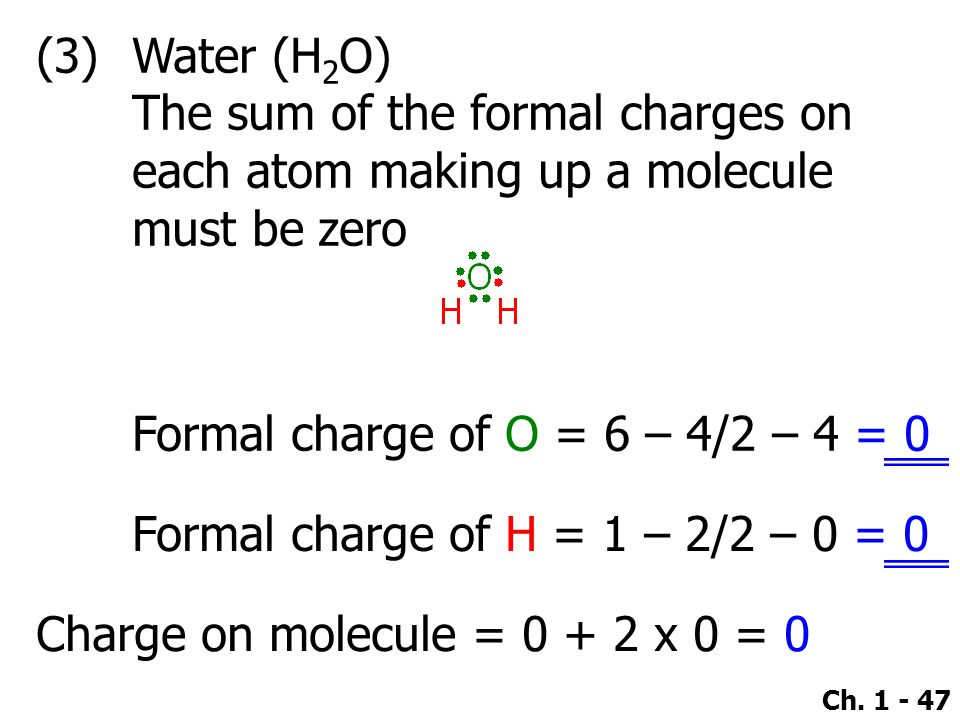 Ch. 1 - 47 (3)Water (H 2 O) The sum of the formal charges on each atom making up a molecule must be zero Formal charge of O = 6 – 4/2 – 4 = 0 Formal c