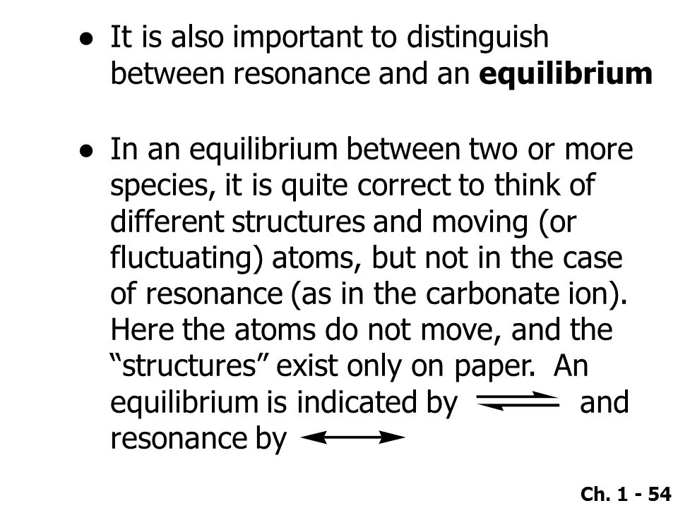 Ch. 1 - 54 ●It is also important to distinguish between resonance and an equilibrium ●In an equilibrium between two or more species, it is quite corre