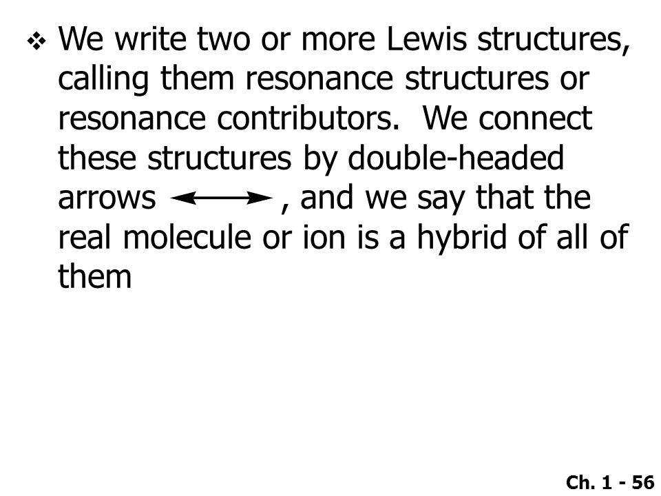 Ch. 1 - 56  We write two or more Lewis structures, calling them resonance structures or resonance contributors. We connect these structures by double