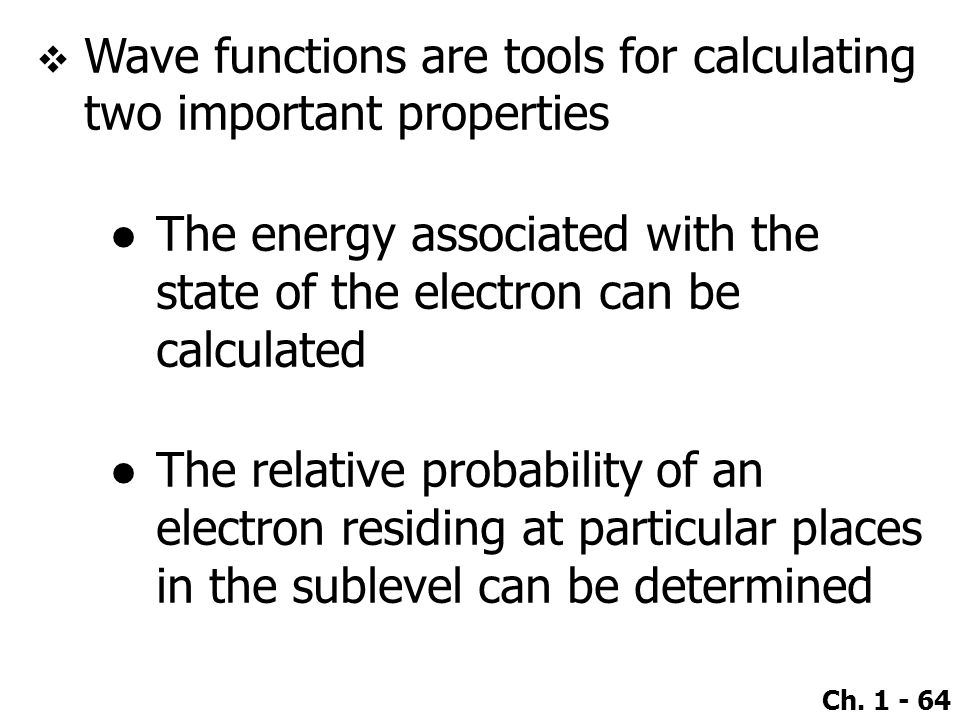 Ch. 1 - 64  Wave functions are tools for calculating two important properties ●The energy associated with the state of the electron can be calculated