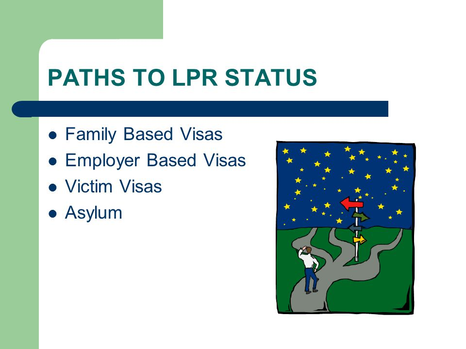 PATHS TO LPR STATUS Family Based Visas Employer Based Visas Victim Visas Asylum