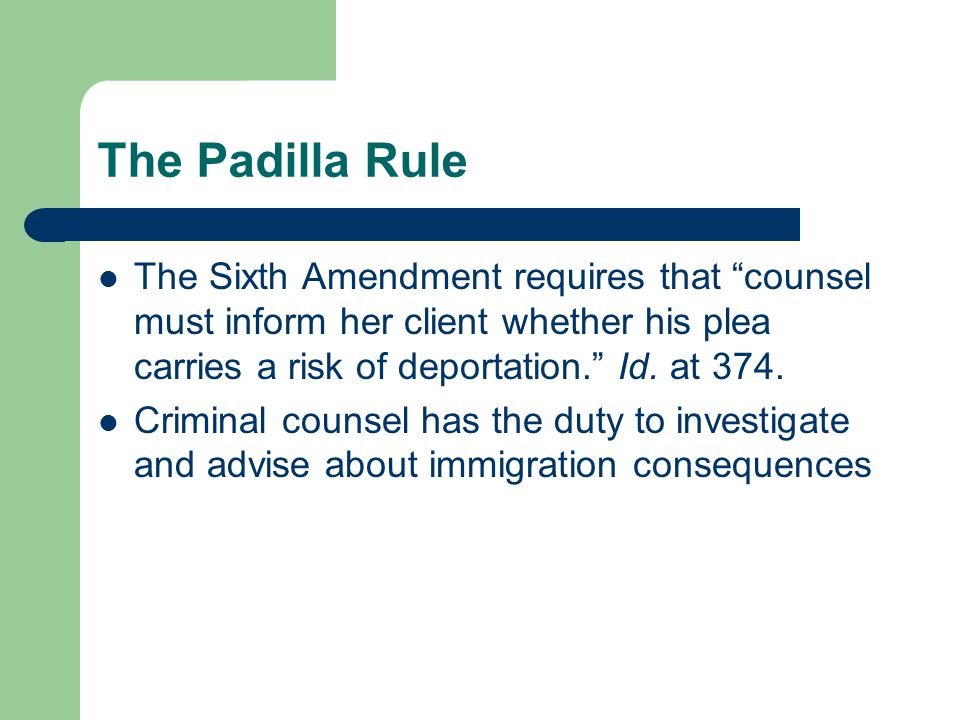 The Padilla Rule The Sixth Amendment requires that counsel must inform her client whether his plea carries a risk of deportation. Id.