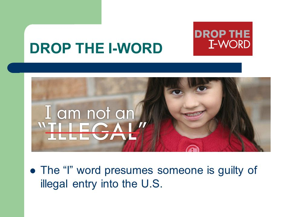 DROP THE I-WORD The I word presumes someone is guilty of illegal entry into the U.S.